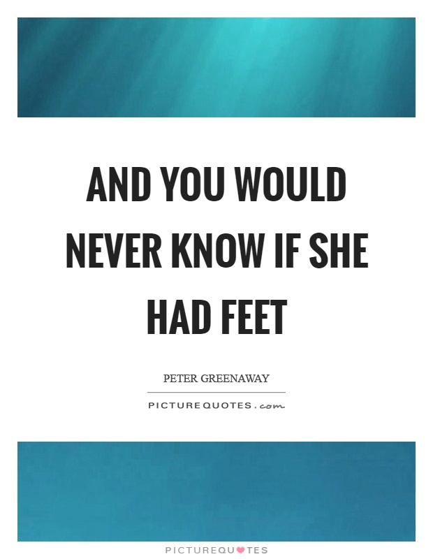 And you would never know if she had feet Picture Quote #1