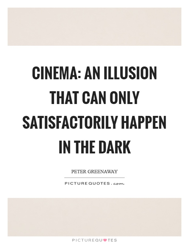 Cinema: An illusion that can only satisfactorily happen in the dark Picture Quote #1
