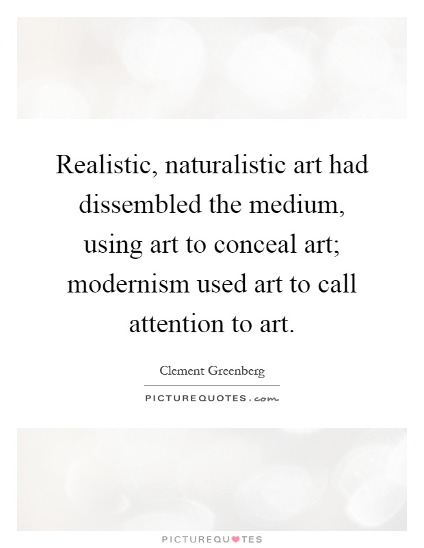 Realistic, naturalistic art had dissembled the medium, using art to conceal art; modernism used art to call attention to art Picture Quote #1