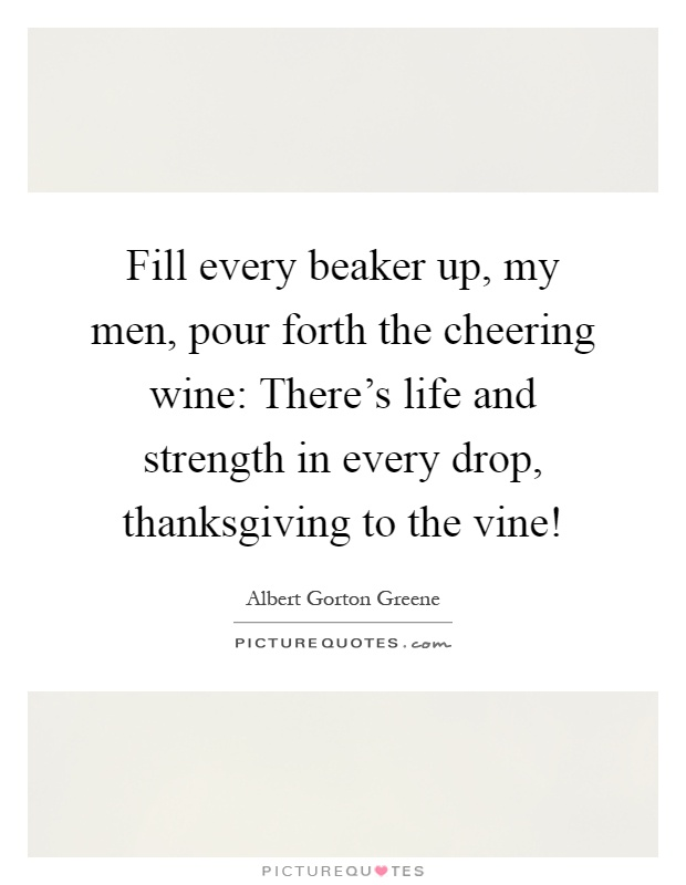 Fill every beaker up, my men, pour forth the cheering wine: There's life and strength in every drop, thanksgiving to the vine! Picture Quote #1