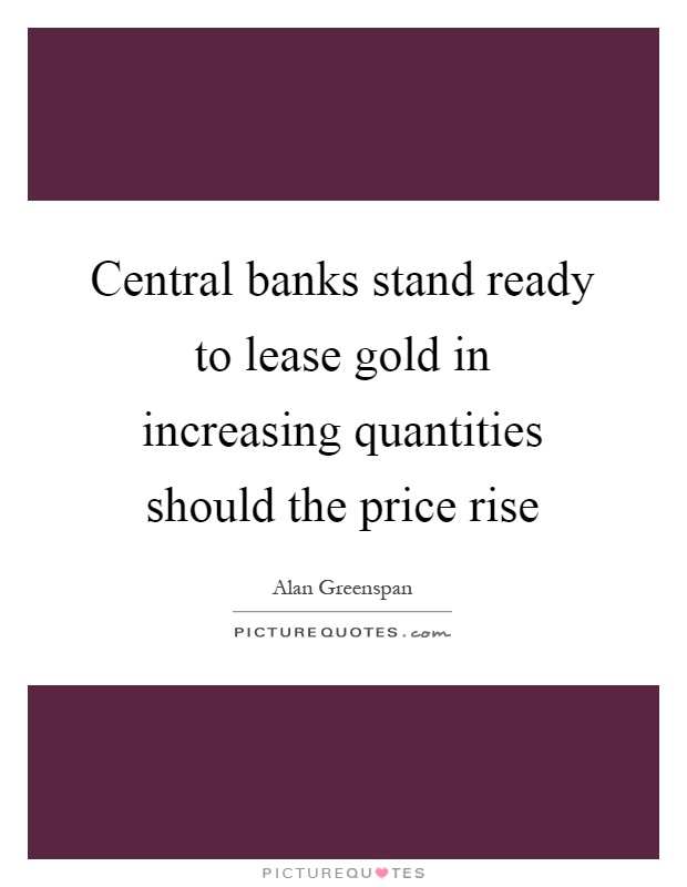 Central banks stand ready to lease gold in increasing quantities should the price rise Picture Quote #1