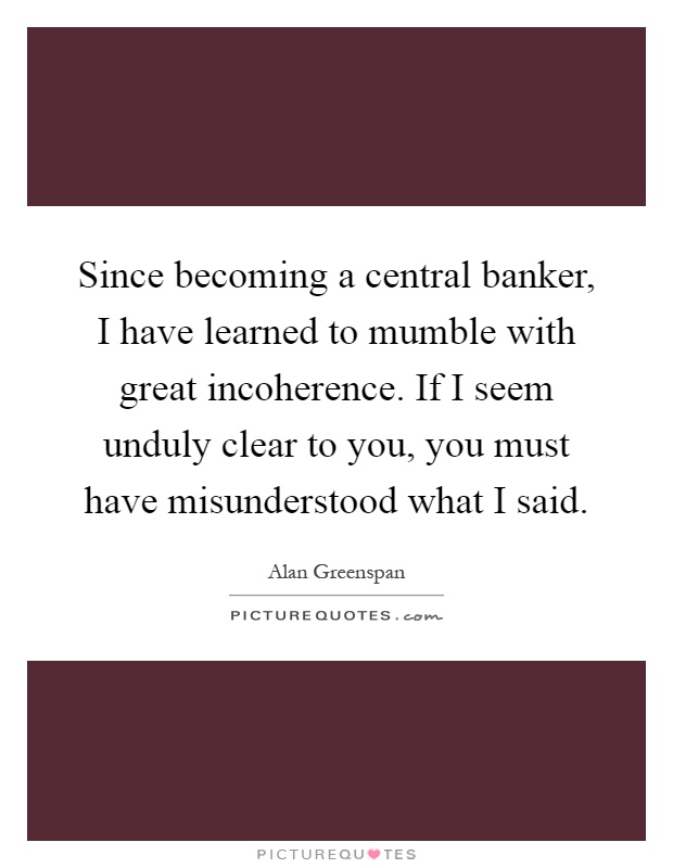 Since becoming a central banker, I have learned to mumble with great incoherence. If I seem unduly clear to you, you must have misunderstood what I said Picture Quote #1