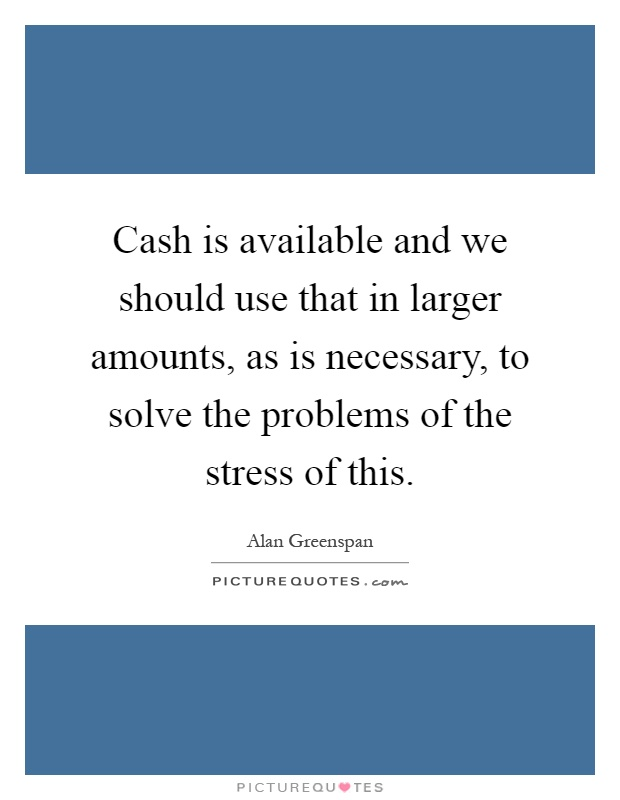 Cash is available and we should use that in larger amounts, as is necessary, to solve the problems of the stress of this Picture Quote #1