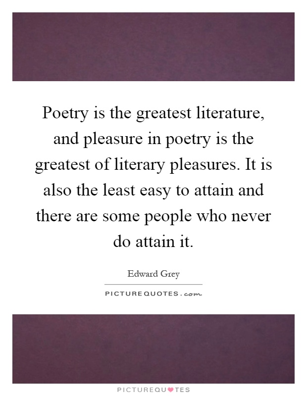Poetry is the greatest literature, and pleasure in poetry is the greatest of literary pleasures. It is also the least easy to attain and there are some people who never do attain it Picture Quote #1