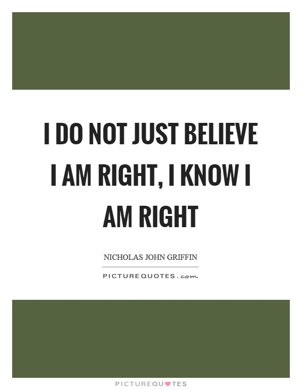 I do not just believe I am right, I know I am right Picture Quote #1