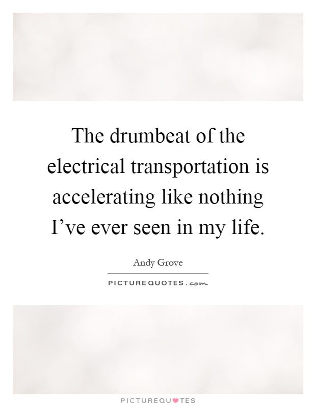 The drumbeat of the electrical transportation is accelerating like nothing I've ever seen in my life Picture Quote #1