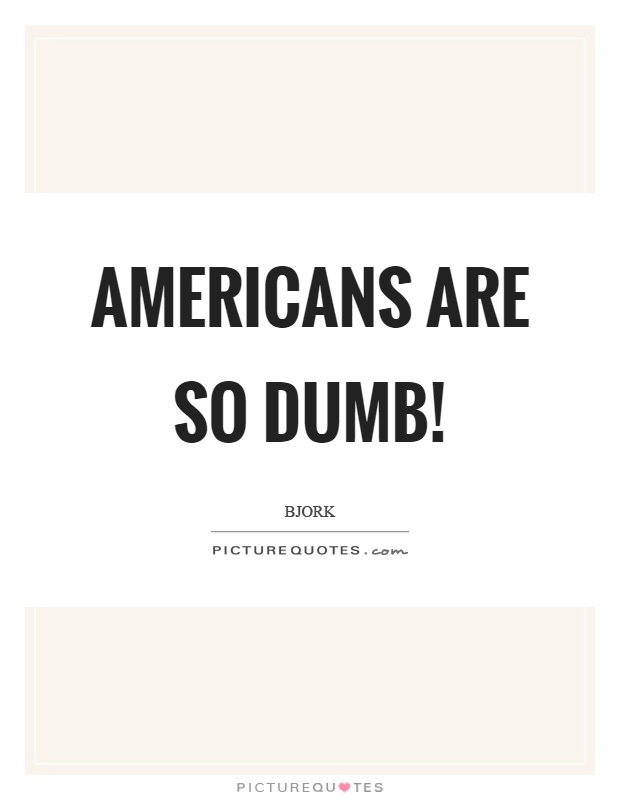 Americans are so dumb! Picture Quote #1