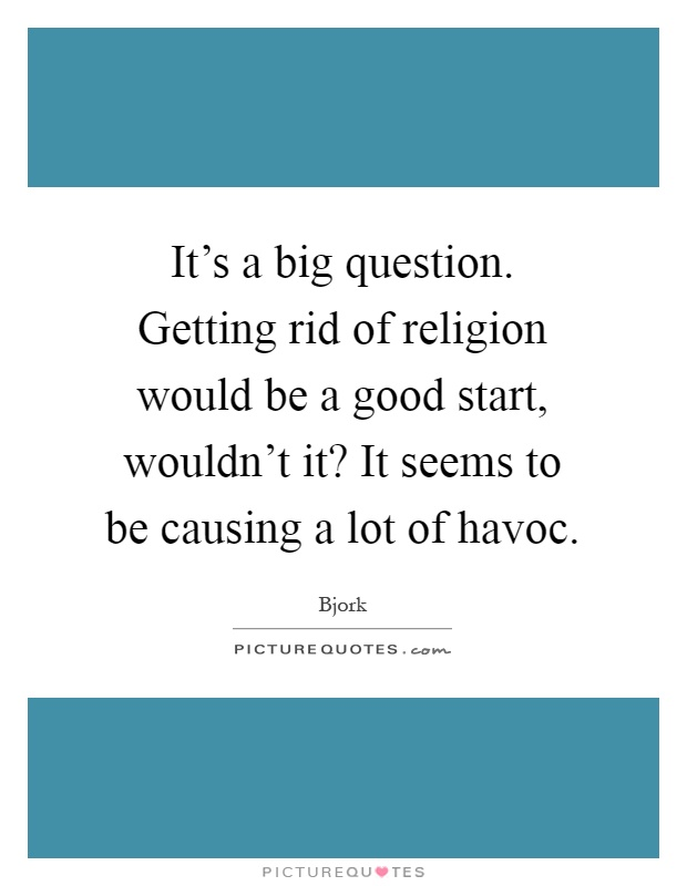 It's a big question. Getting rid of religion would be a good start, wouldn't it? It seems to be causing a lot of havoc Picture Quote #1