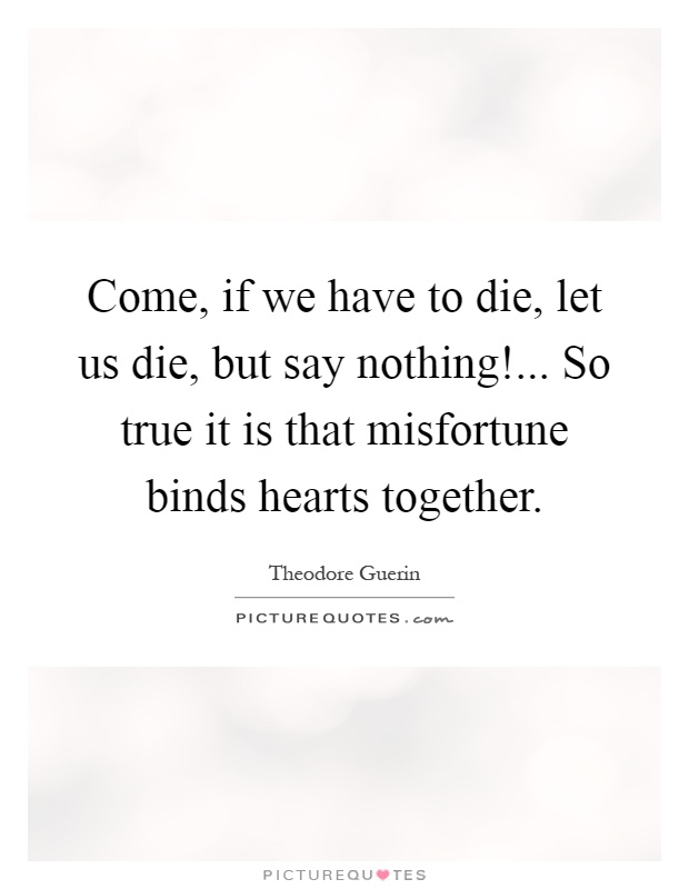 Come, if we have to die, let us die, but say nothing!... So true it is that misfortune binds hearts together Picture Quote #1
