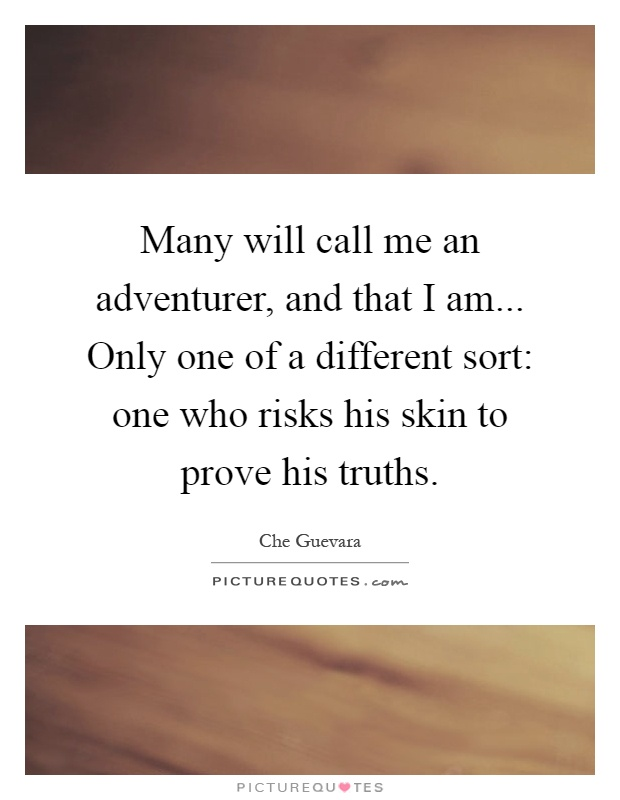 Many will call me an adventurer, and that I am... Only one of a different sort: one who risks his skin to prove his truths Picture Quote #1