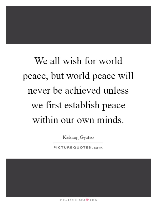 We all wish for world peace, but world peace will never be achieved unless we first establish peace within our own minds Picture Quote #1