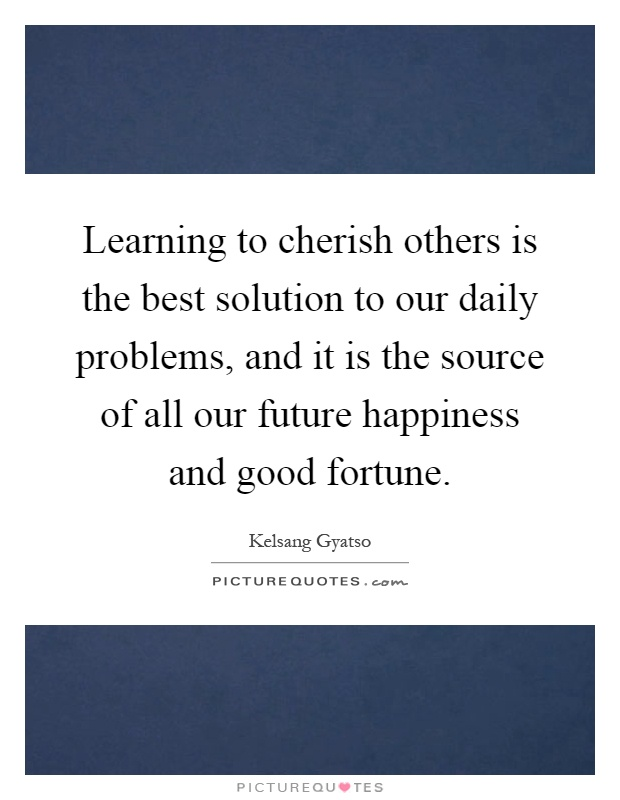 Learning to cherish others is the best solution to our daily problems, and it is the source of all our future happiness and good fortune Picture Quote #1
