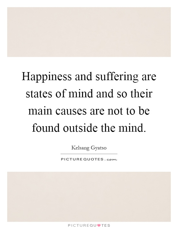 Happiness and suffering are states of mind and so their main causes are not to be found outside the mind Picture Quote #1