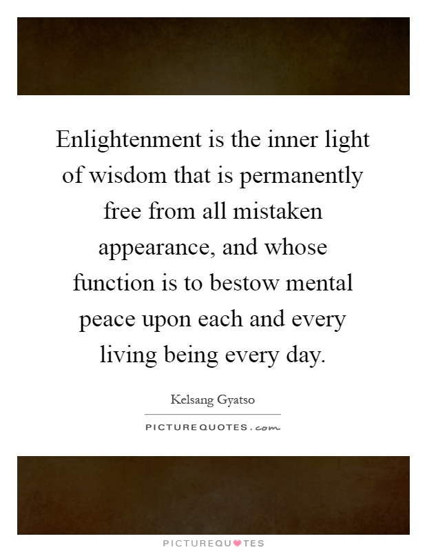 Enlightenment is the inner light of wisdom that is permanently free from all mistaken appearance, and whose function is to bestow mental peace upon each and every living being every day Picture Quote #1