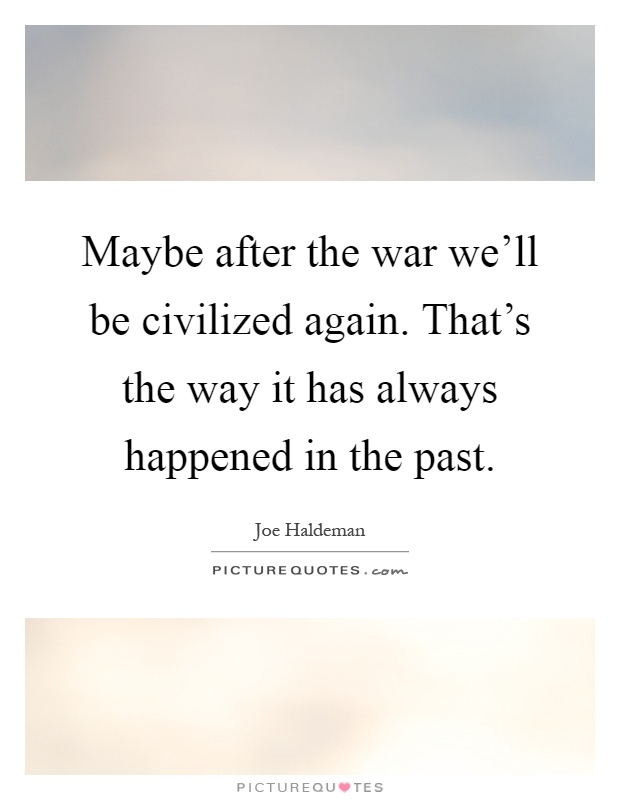 Maybe after the war we'll be civilized again. That's the way it has always happened in the past Picture Quote #1