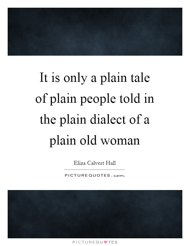 It is only a plain tale of plain people told in the plain dialect of a plain old woman Picture Quote #1
