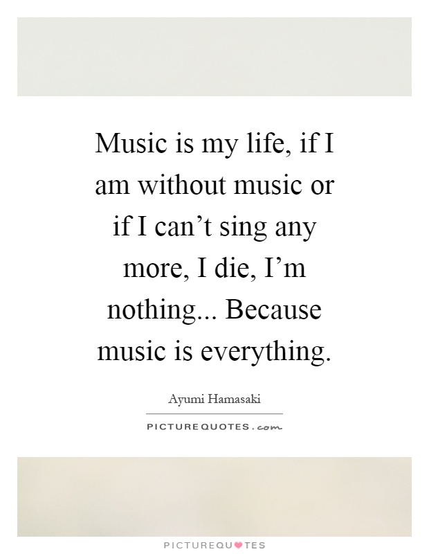 Music is my life, if I am without music or if I can't sing any more, I die, I'm nothing... Because music is everything Picture Quote #1