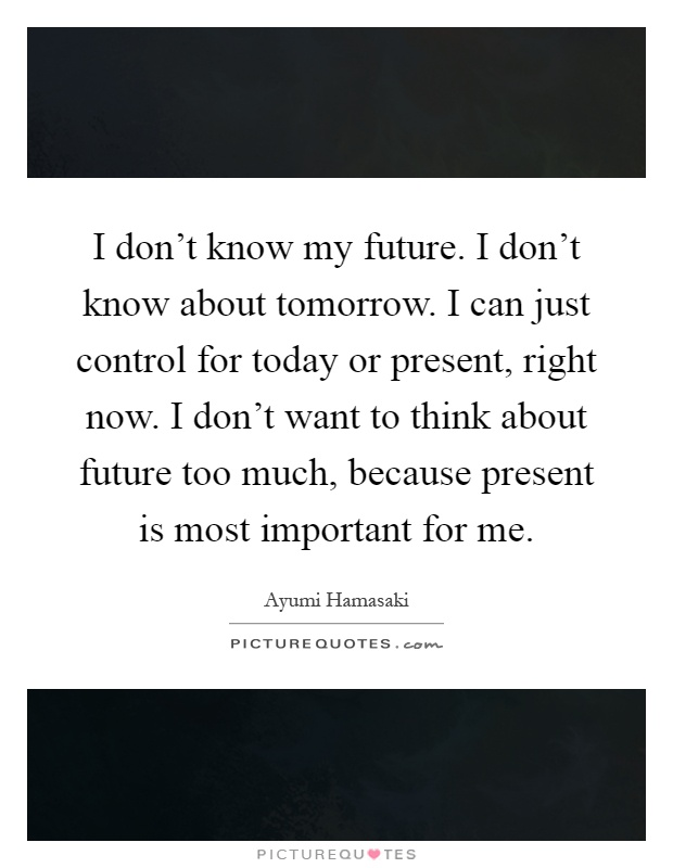 I don't know my future. I don't know about tomorrow. I can just control for today or present, right now. I don't want to think about future too much, because present is most important for me Picture Quote #1