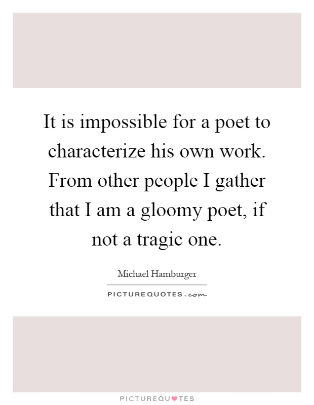 It is impossible for a poet to characterize his own work. From other people I gather that I am a gloomy poet, if not a tragic one Picture Quote #1