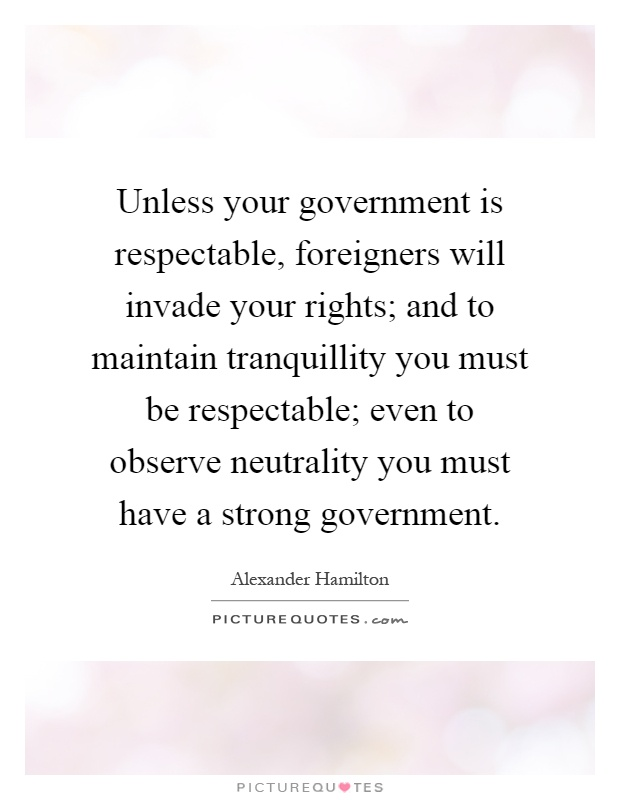 Unless your government is respectable, foreigners will invade your rights; and to maintain tranquillity you must be respectable; even to observe neutrality you must have a strong government Picture Quote #1