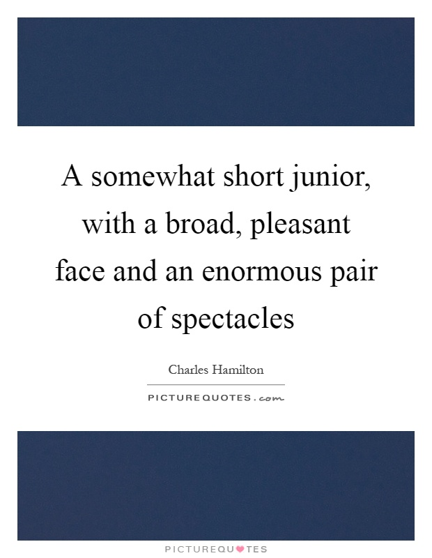 A somewhat short junior, with a broad, pleasant face and an enormous pair of spectacles Picture Quote #1