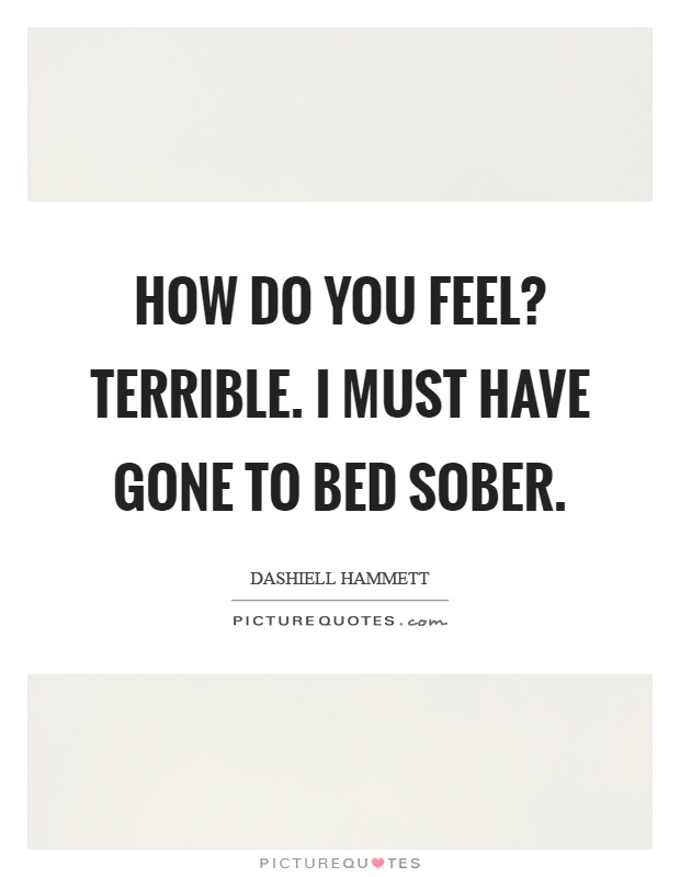 How do you feel? Terrible. I must have gone to bed sober Picture Quote #1
