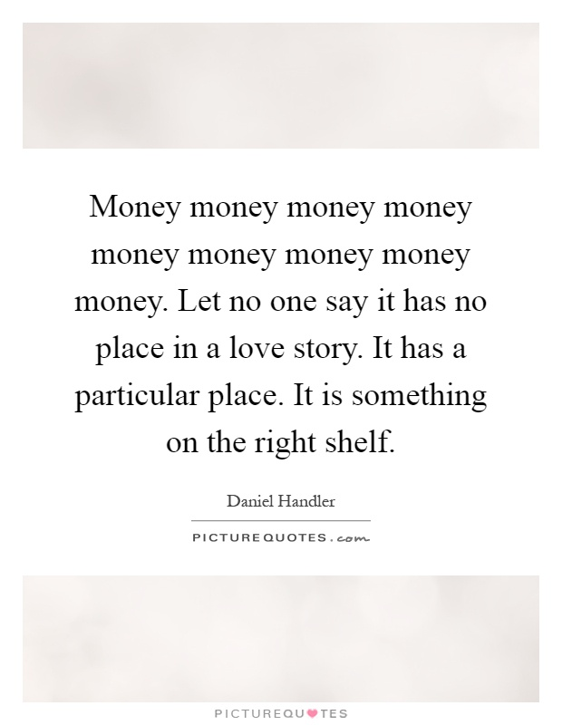 Money money money money money money money money money. Let no one say it has no place in a love story. It has a particular place. It is something on the right shelf Picture Quote #1