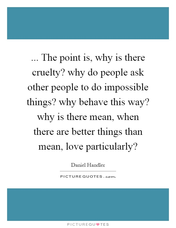 ... The point is, why is there cruelty? why do people ask other people to do impossible things? why behave this way? why is there mean, when there are better things than mean, love particularly? Picture Quote #1