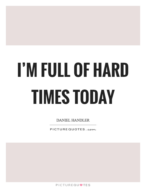 I'm full of hard times today Picture Quote #1