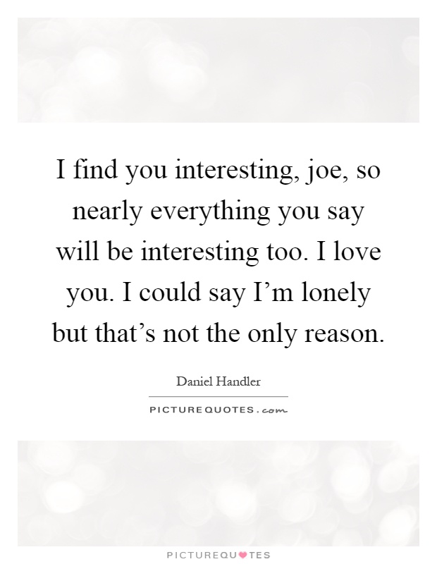 I find you interesting, joe, so nearly everything you say will be interesting too. I love you. I could say I'm lonely but that's not the only reason Picture Quote #1