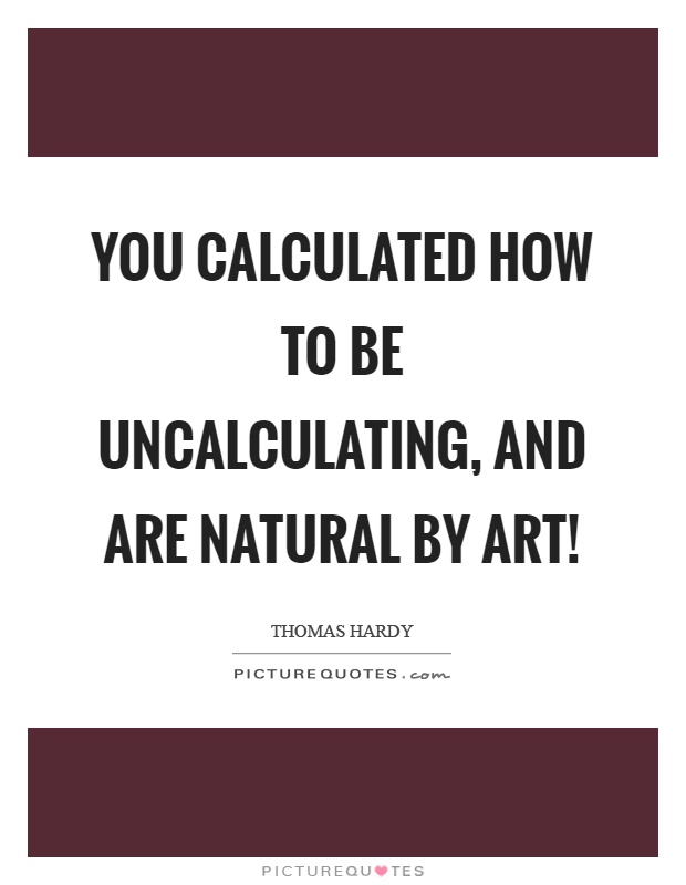 You calculated how to be uncalculating, and are natural by art! Picture Quote #1