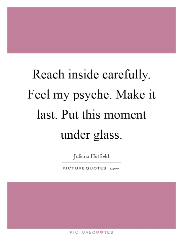 Reach inside carefully. Feel my psyche. Make it last. Put this moment under glass Picture Quote #1