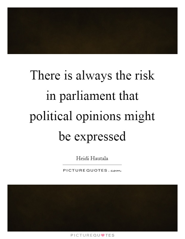There is always the risk in parliament that political opinions might be expressed Picture Quote #1