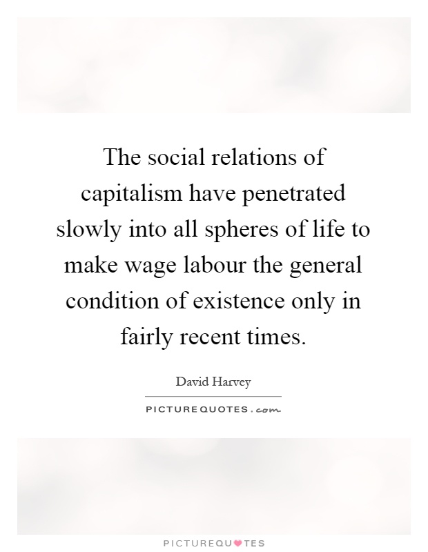 The social relations of capitalism have penetrated slowly into all spheres of life to make wage labour the general condition of existence only in fairly recent times Picture Quote #1