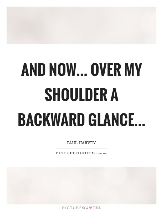 And now... Over my shoulder a backward glance Picture Quote #1