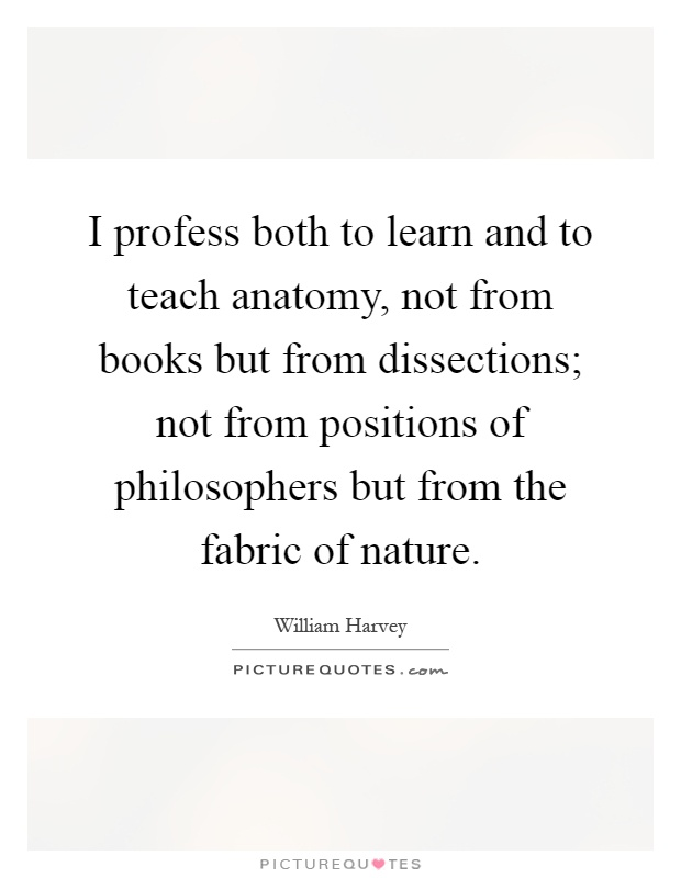 I profess both to learn and to teach anatomy, not from books but from dissections; not from positions of philosophers but from the fabric of nature Picture Quote #1
