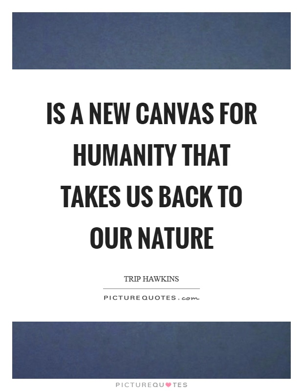 Is a new canvas for humanity that takes us back to our nature Picture Quote #1