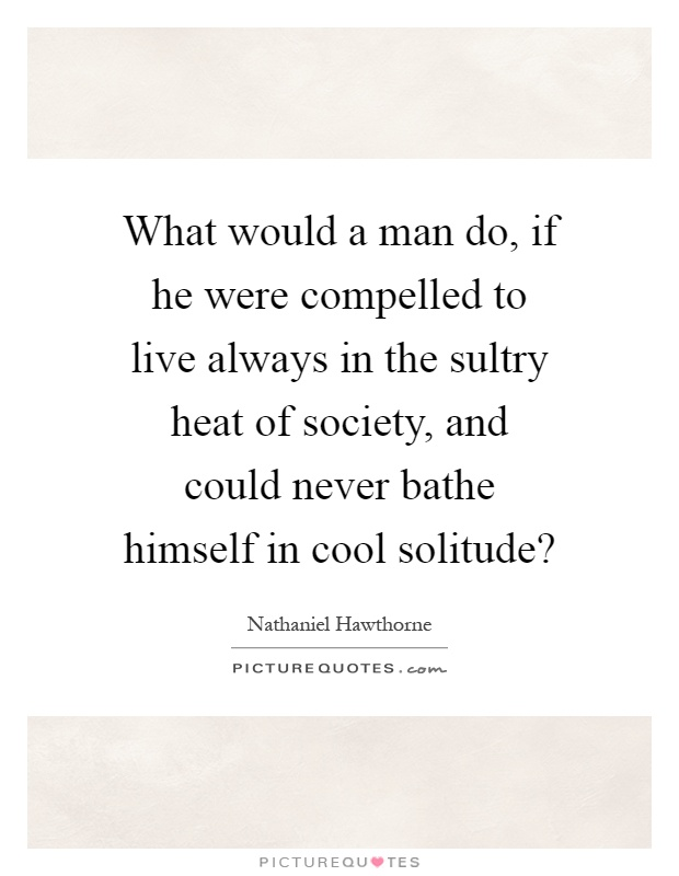 What would a man do, if he were compelled to live always in the sultry heat of society, and could never bathe himself in cool solitude? Picture Quote #1