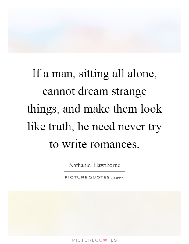 If a man, sitting all alone, cannot dream strange things, and make them look like truth, he need never try to write romances Picture Quote #1