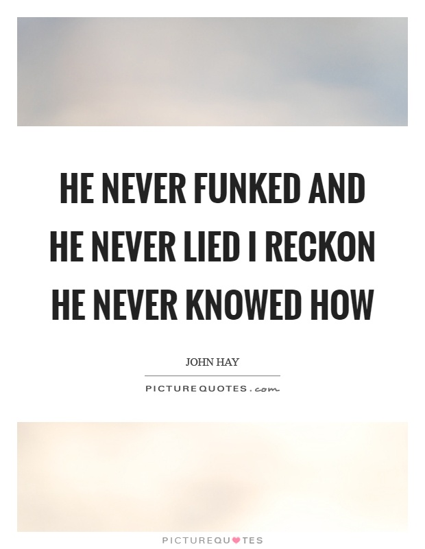 He never funked and he never lied I reckon he never knowed how Picture Quote #1