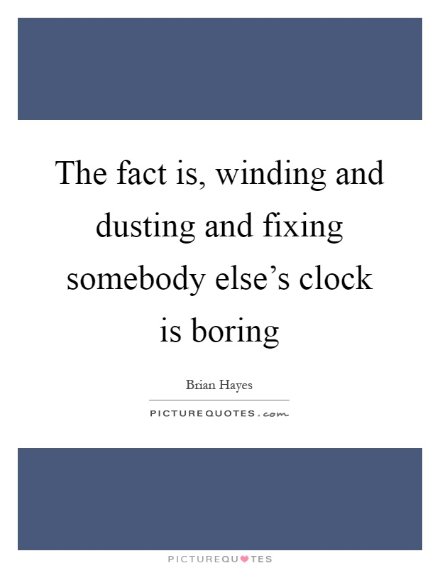 The fact is, winding and dusting and fixing somebody else's clock is boring Picture Quote #1