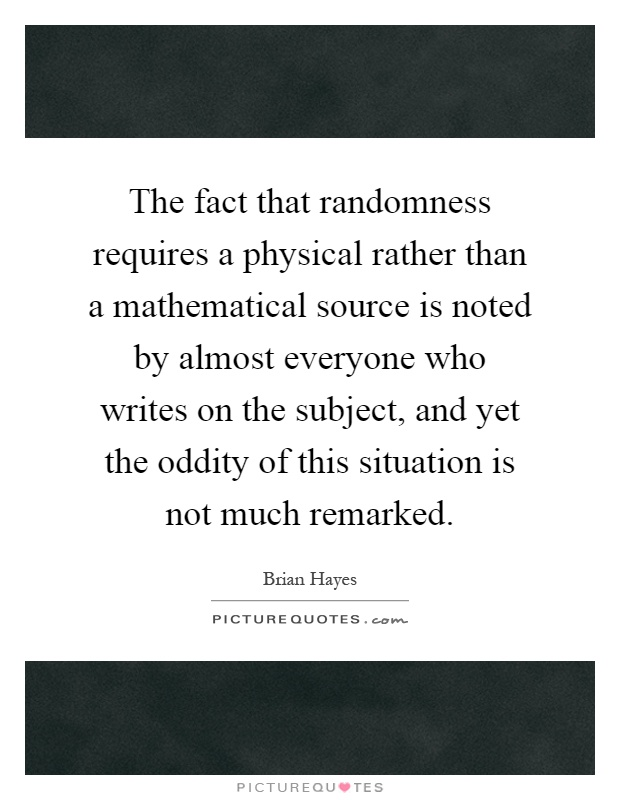 The fact that randomness requires a physical rather than a mathematical source is noted by almost everyone who writes on the subject, and yet the oddity of this situation is not much remarked Picture Quote #1