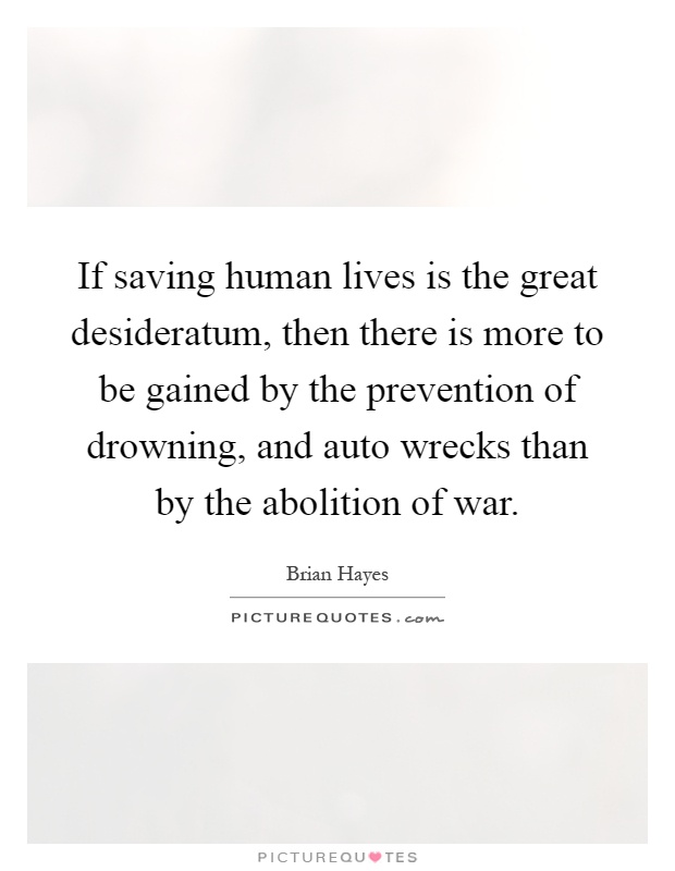 If saving human lives is the great desideratum, then there is more to be gained by the prevention of drowning, and auto wrecks than by the abolition of war Picture Quote #1