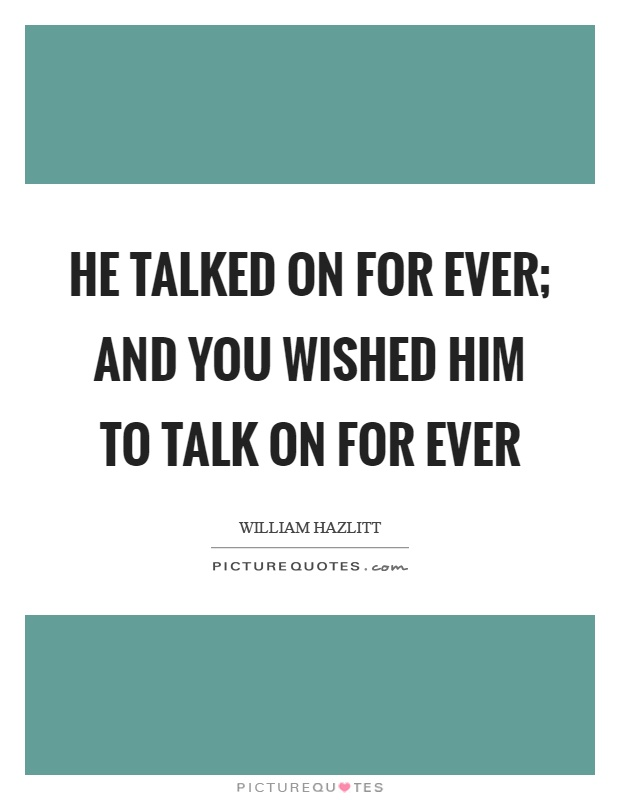 He talked on for ever; and you wished him to talk on for ever Picture Quote #1