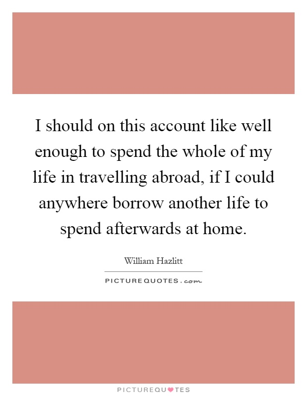 I should on this account like well enough to spend the whole of my life in travelling abroad, if I could anywhere borrow another life to spend afterwards at home Picture Quote #1