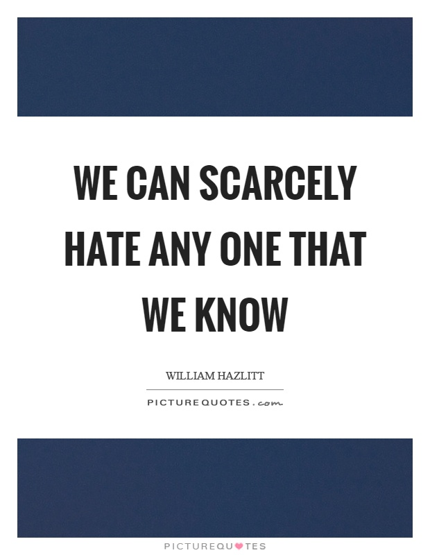 We can scarcely hate any one that we know Picture Quote #1