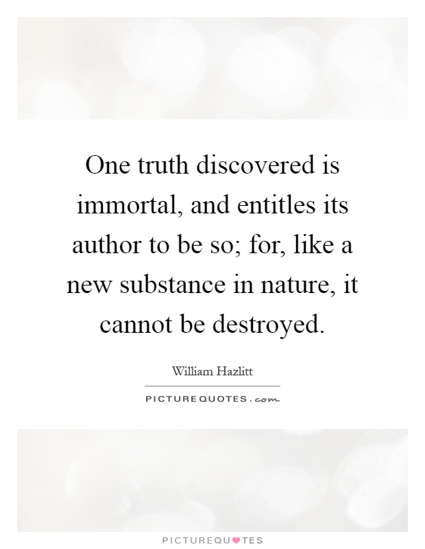 One truth discovered is immortal, and entitles its author to be so; for, like a new substance in nature, it cannot be destroyed Picture Quote #1