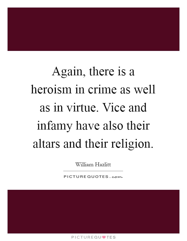 Again, there is a heroism in crime as well as in virtue. Vice and infamy have also their altars and their religion Picture Quote #1