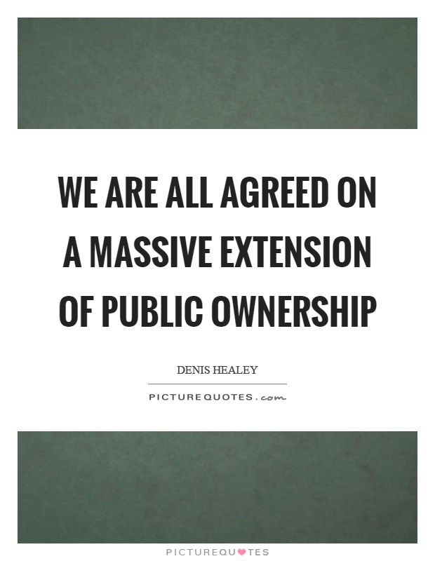 We are all agreed on a massive extension of public ownership Picture Quote #1