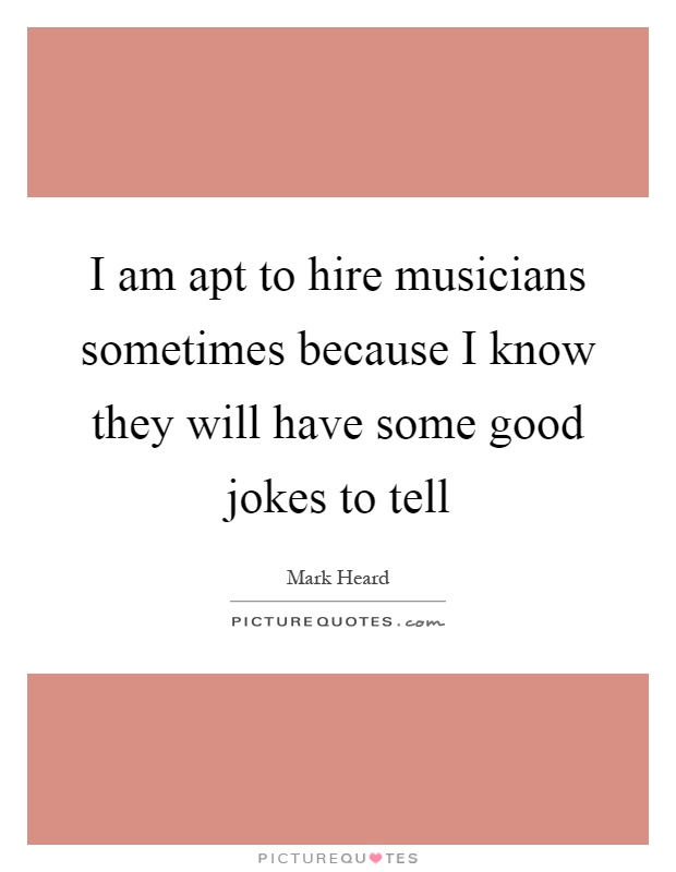 I am apt to hire musicians sometimes because I know they will have some good jokes to tell Picture Quote #1